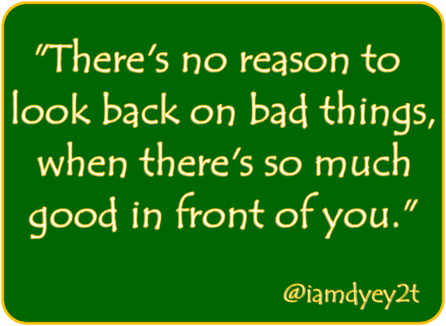 no-reason-to-look-back-on-bad-things